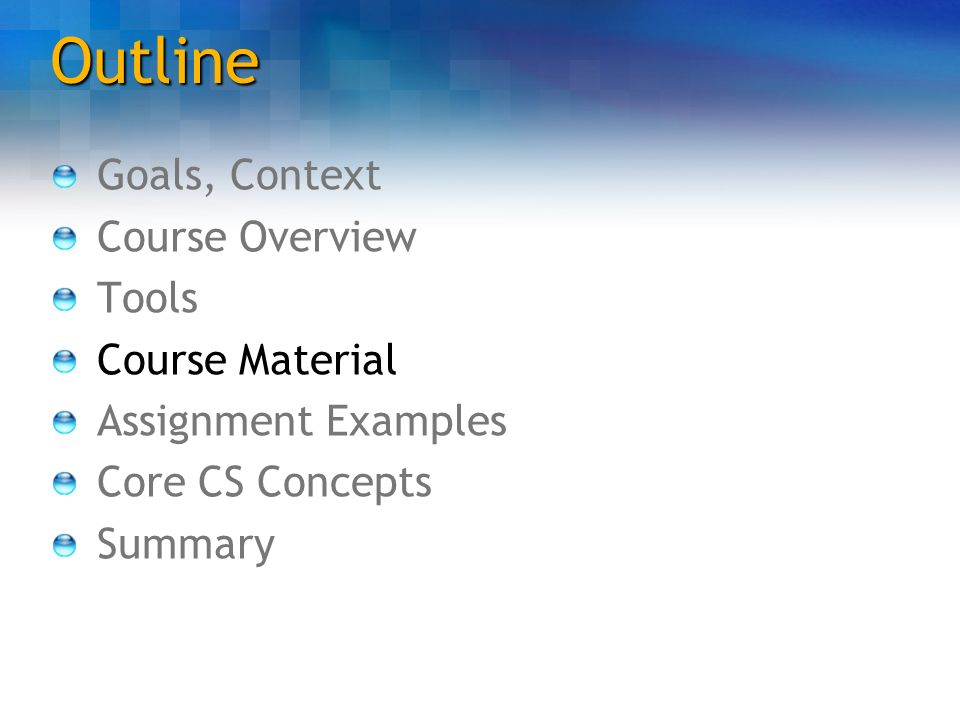 Outline Goals, Context Course Overview Tools Course Material Assignment Examples Core CS Concepts Summary