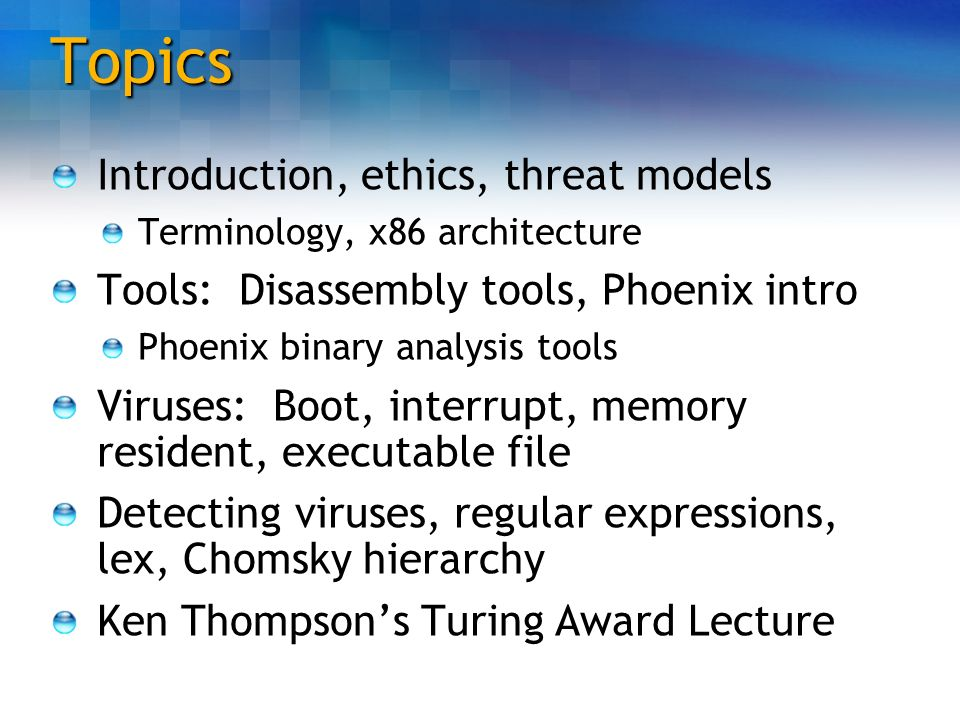 Topics Introduction, ethics, threat models Terminology, x86 architecture Tools: Disassembly tools, Phoenix intro Phoenix binary analysis tools Viruses