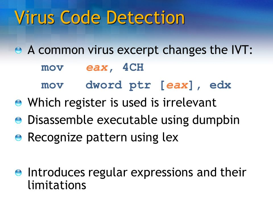 Virus Code Detection A common virus excerpt changes the IVT: mov eax, 4CH mov dword ptr [eax], edx Which register is used is irrelevant Disassemble ex