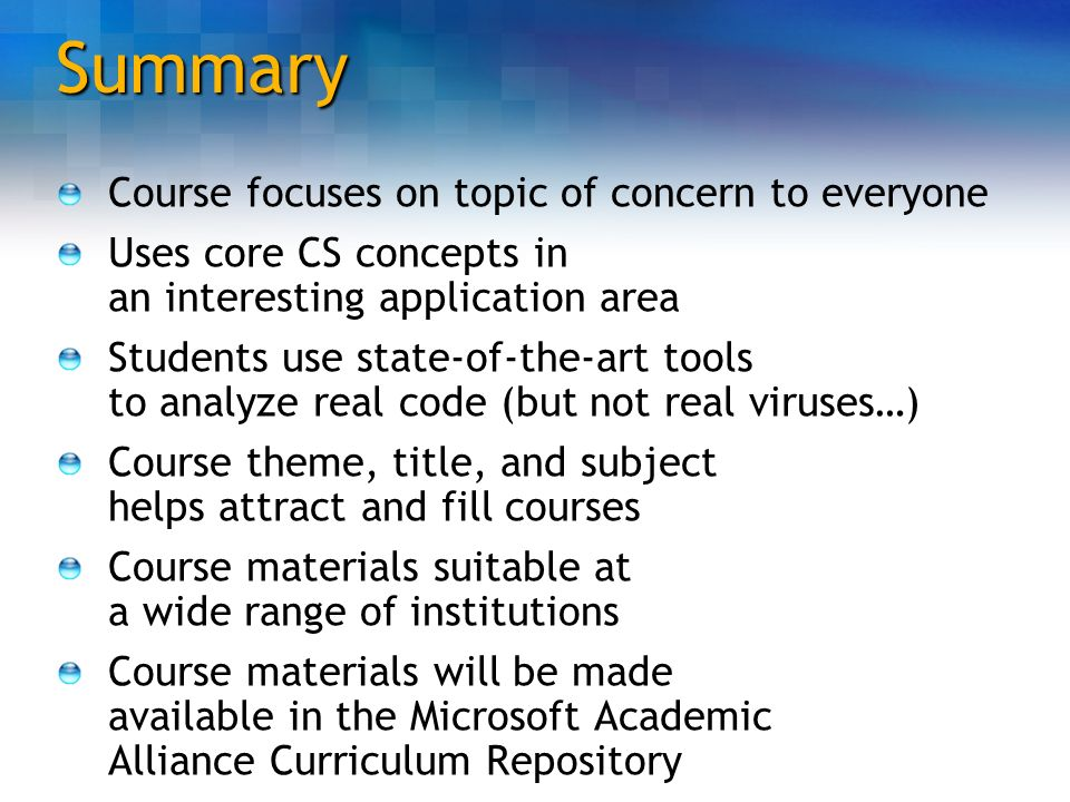 Summary Course focuses on topic of concern to everyone Uses core CS concepts in an interesting application area Students use state-of-the-art tools to
