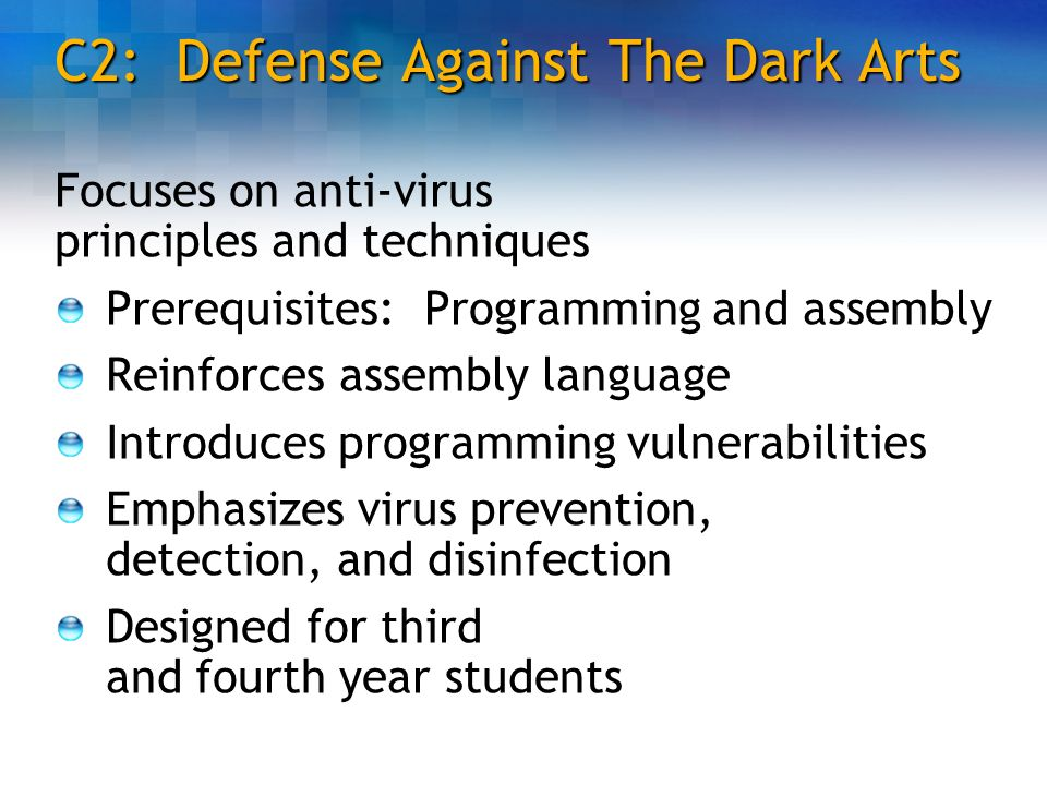 C2: Defense Against The Dark Arts Focuses on anti-virus principles and techniques Prerequisites: Programming and assembly Reinforces assembly language