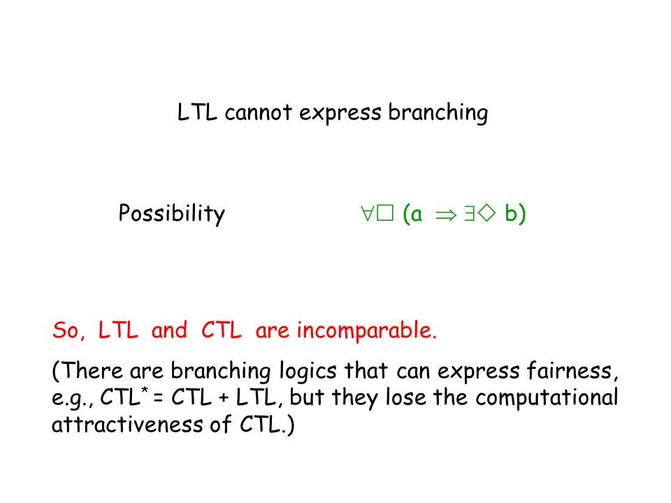 LTL cannot express branching Possibility (a b) So, LTL and CTL are incomparable. (There are branching logics that can express fairness, e.g., CTL * =