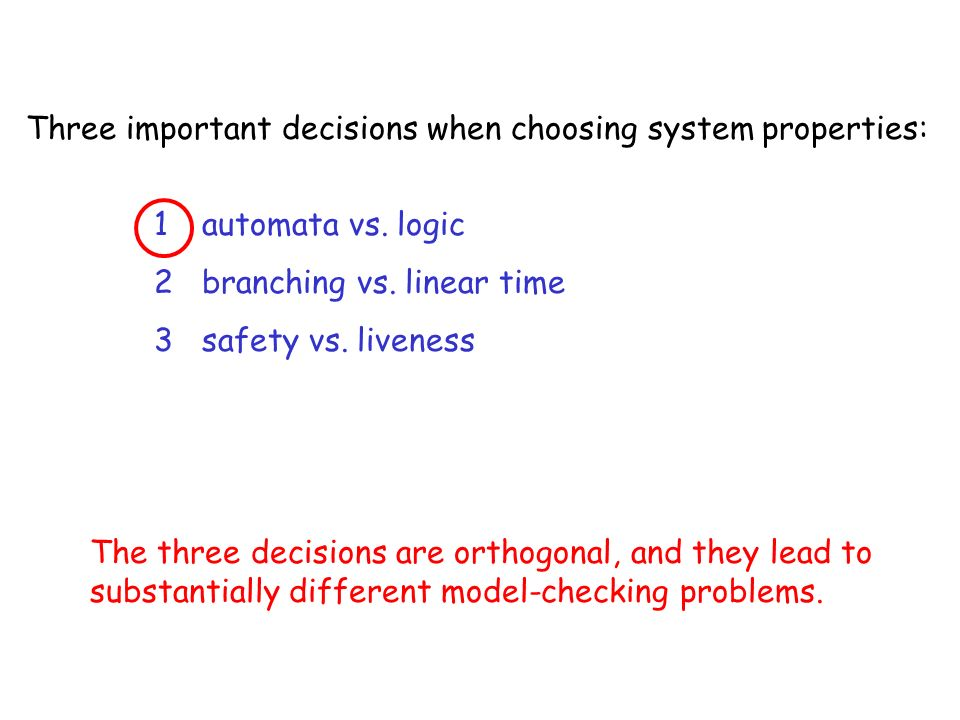 Three important decisions when choosing system properties: 1automata vs. logic 2branching vs. linear time 3safety vs. liveness The three decisions are