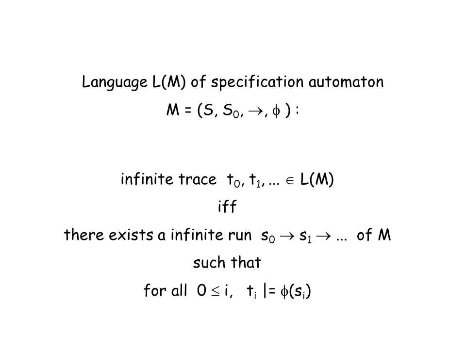 Language L(M) of specification automaton M = (S, S 0,, ) : infinite trace t 0, t 1,... L(M) iff there exists a infinite run s 0 s 1... of M such that