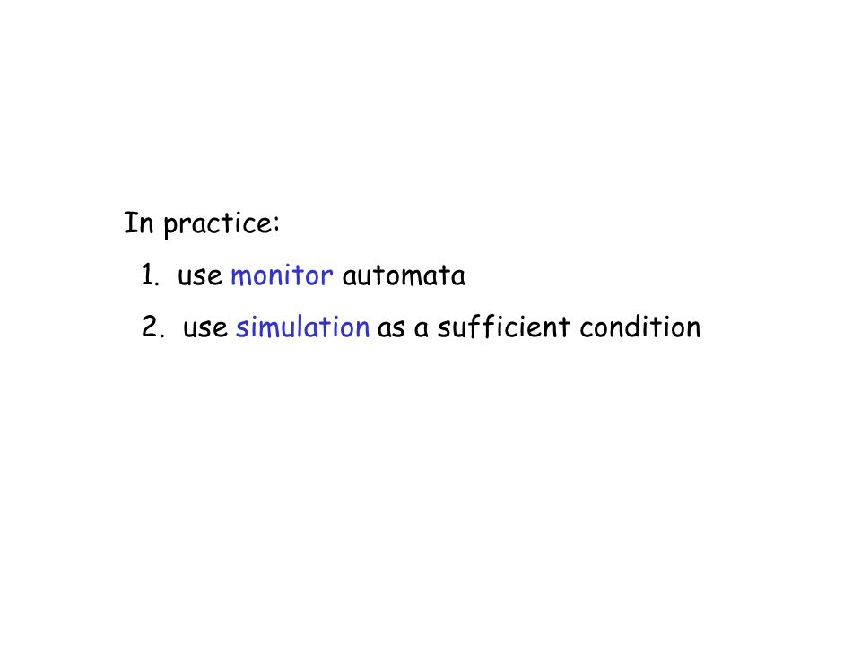In practice: 1. use monitor automata 2. use simulation as a sufficient condition
