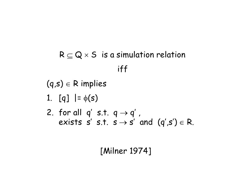 R Q S is a simulation relation iff (q,s) R implies 1.[q] |= (s) 2.for all q s.t. q q, exists s s.t. s s and (q,s) R. [Milner 1974]