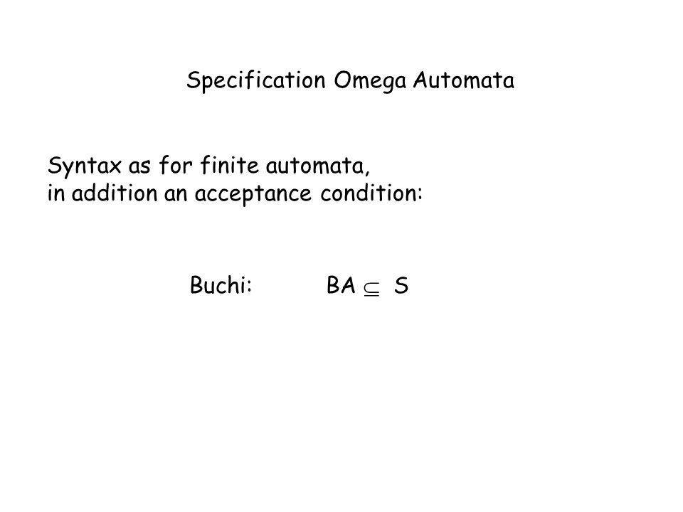 Specification Omega Automata Syntax as for finite automata, in addition an acceptance condition: Buchi:BA S