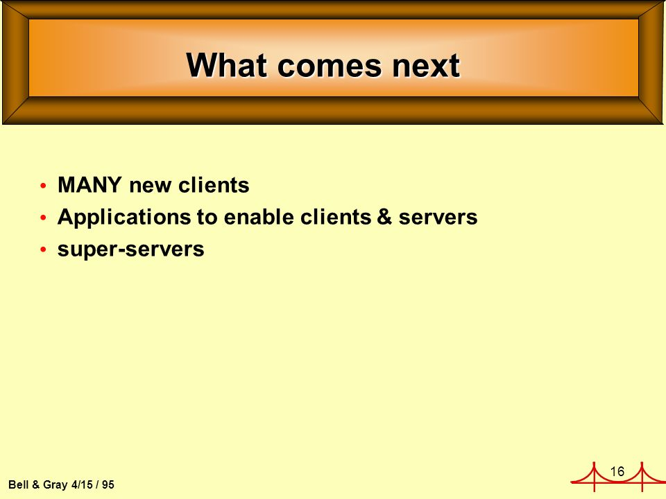 16 Bell & Gray 4/15 / 95 What comes next MANY new clients Applications to enable clients & servers super-servers