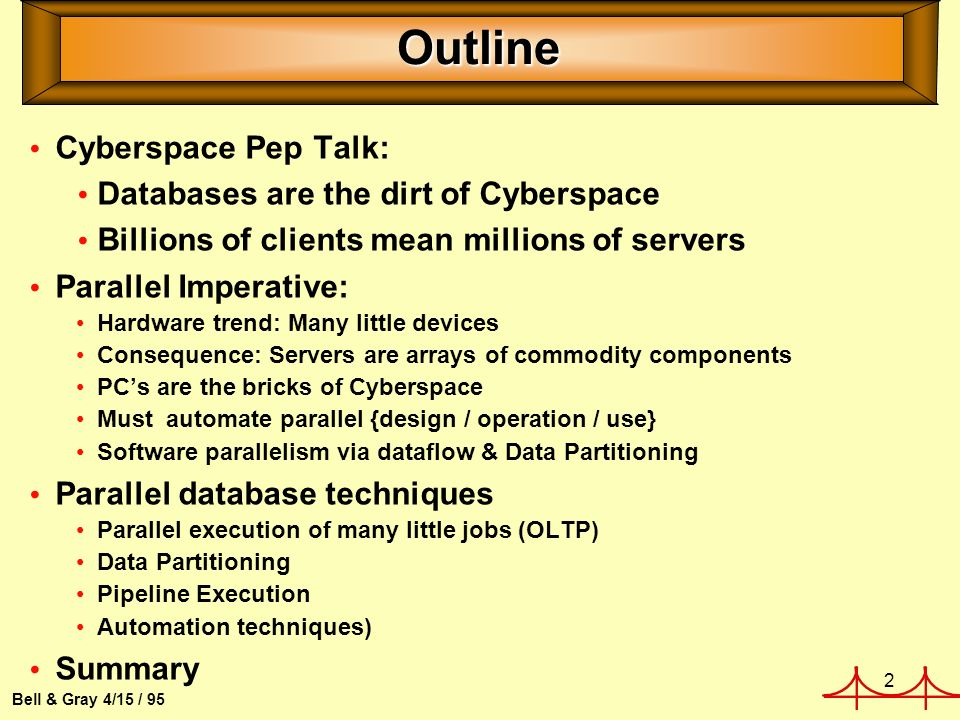 2 Bell & Gray 4/15 / 95 Outline Cyberspace Pep Talk: Databases are the dirt of Cyberspace Billions of clients mean millions of servers Parallel Imperative: Hardware trend: Many little devices Consequence: Servers are arrays of commodity components PCs are the bricks of Cyberspace Must automate parallel {design / operation / use} Software parallelism via dataflow & Data Partitioning Parallel database techniques Parallel execution of many little jobs (OLTP) Data Partitioning Pipeline Execution Automation techniques) Summary