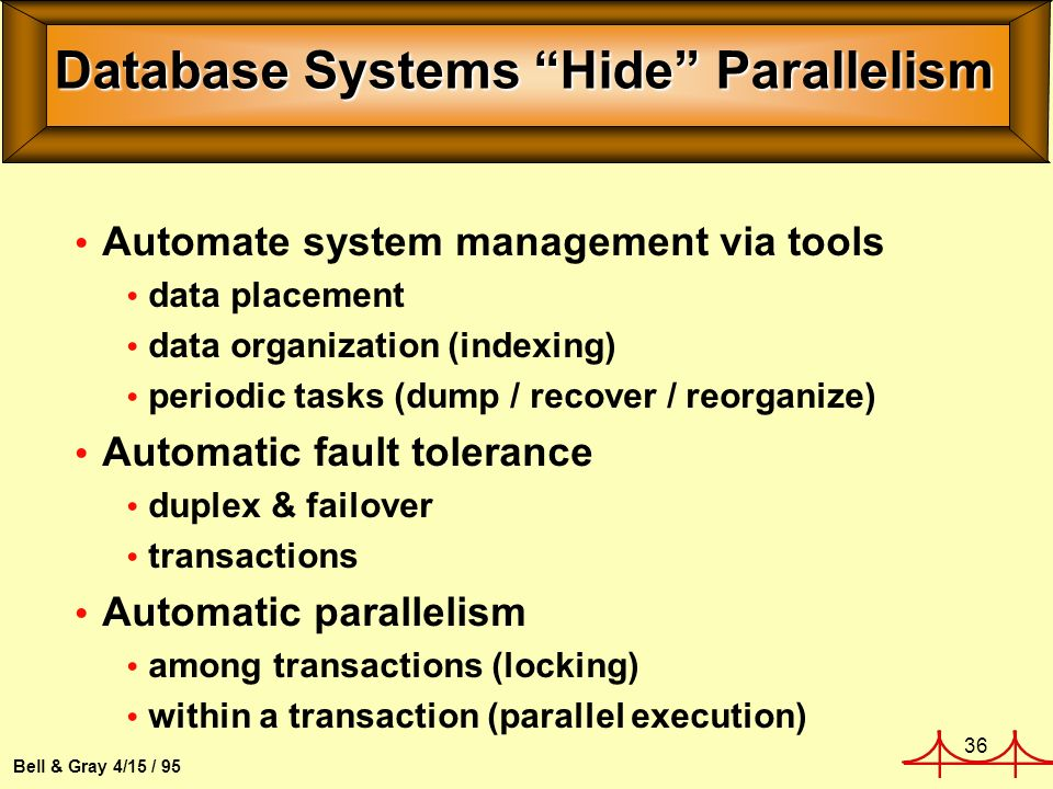 36 Bell & Gray 4/15 / 95 Database Systems Hide Parallelism Automate system management via tools data placement data organization (indexing) periodic tasks (dump / recover / reorganize) Automatic fault tolerance duplex & failover transactions Automatic parallelism among transactions (locking) within a transaction (parallel execution)
