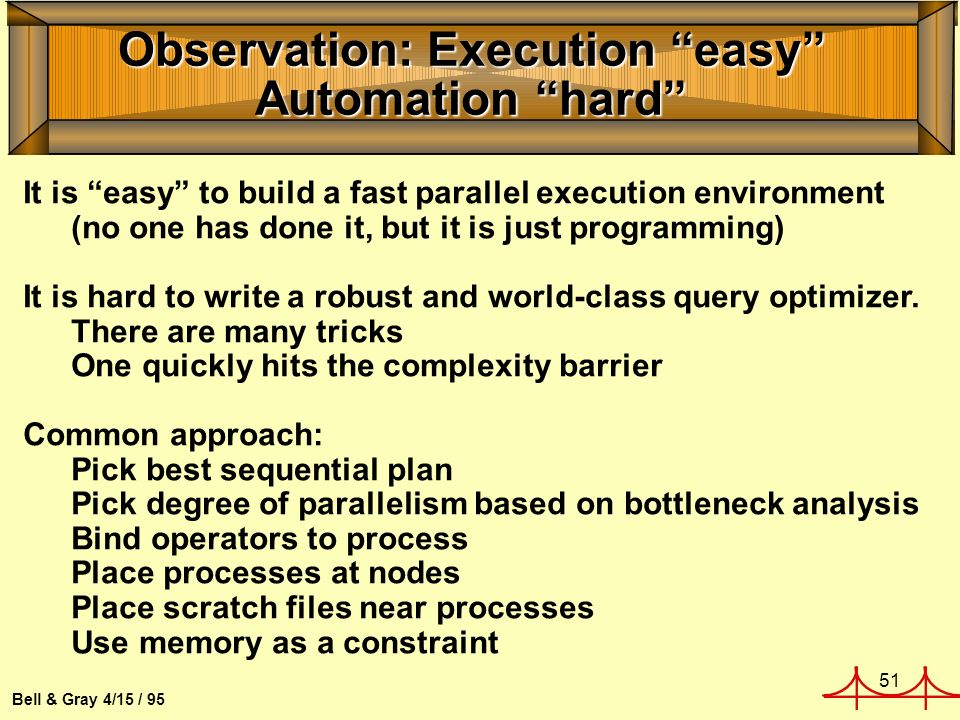 51 Bell & Gray 4/15 / 95 Observation: Execution easy Automation hard It is easy to build a fast parallel execution environment (no one has done it, but it is just programming) It is hard to write a robust and world-class query optimizer.