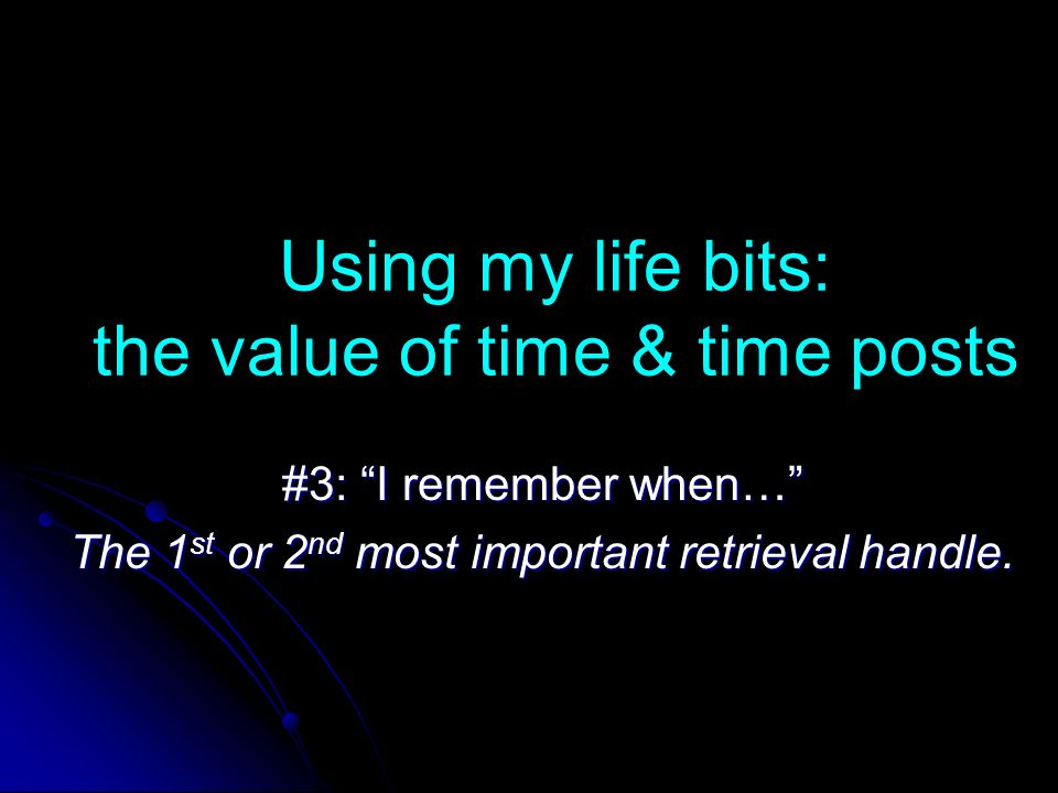 Using my life bits: the value of time & time posts #3: I remember when… The 1 st or 2 nd most important retrieval handle.