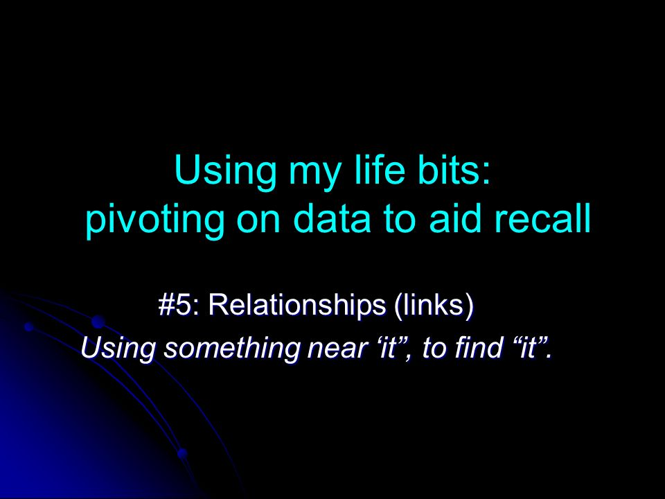 Using my life bits: pivoting on data to aid recall #5: Relationships (links) Using something near it, to find it.