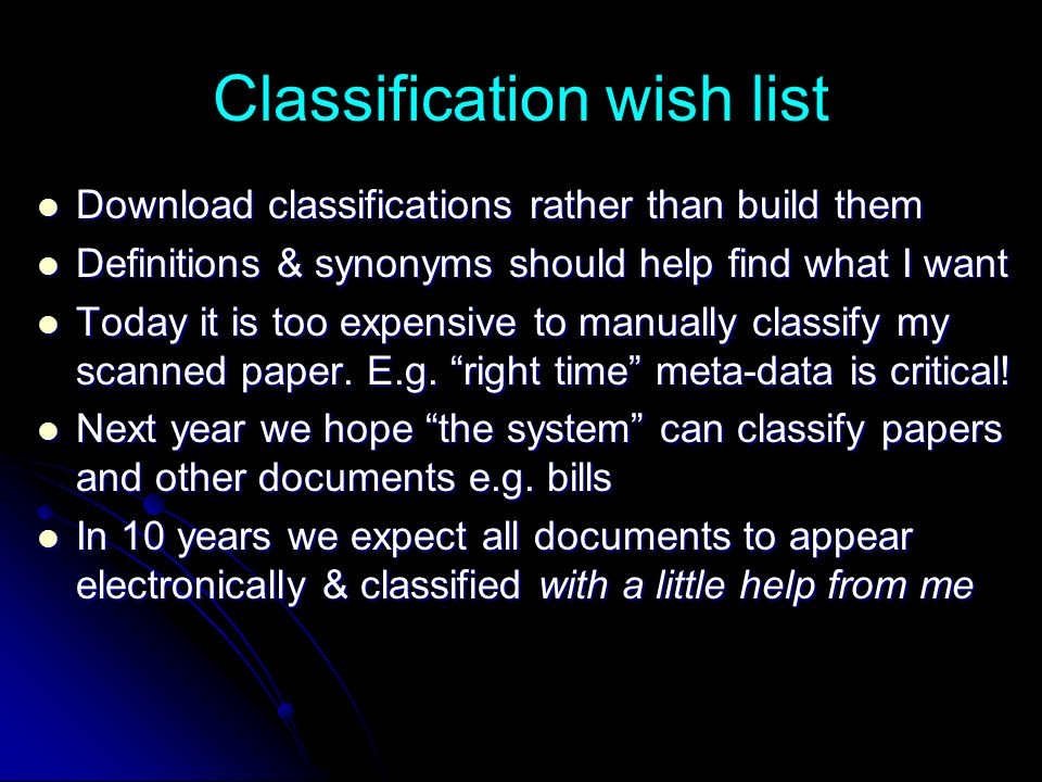 Classification wish list Download classifications rather than build them Download classifications rather than build them Definitions & synonyms should help find what I want Definitions & synonyms should help find what I want Today it is too expensive to manually classify my scanned paper.