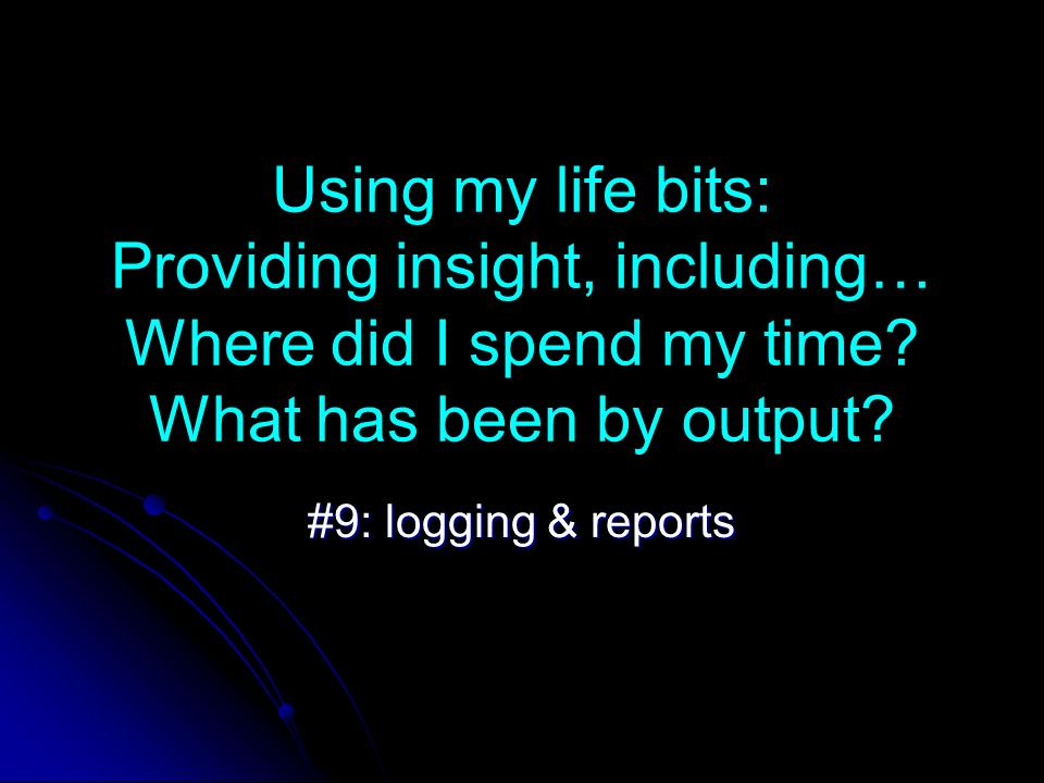 Using my life bits: Providing insight, including… Where did I spend my time.