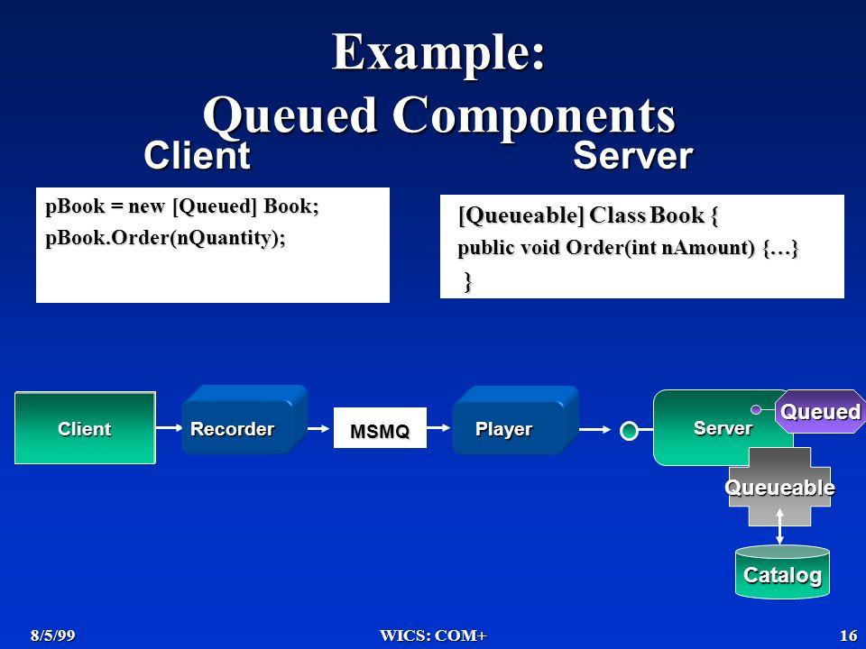 8/5/99WICS: COM+16 Example: Queued Components pBook = new [Queued] Book; pBook.Order(nQuantity); Client MSMQ Server PlayerRecorder Catalog Queueable Queued [Queueable] Class Book { public void Order(int nAmount) {…} } ClientServer