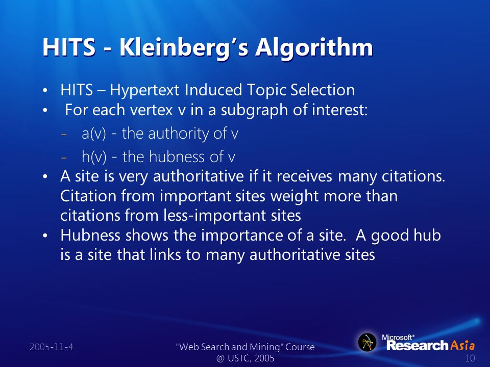 2005-11-4 Web Search and Mining Course @ USTC, 2005 10 HITS - Kleinbergs Algorithm HITS – Hypertext Induced Topic Selection For each vertex v in a subgraph of interest: ̵ a(v) - the authority of v ̵ h(v) - the hubness of v A site is very authoritative if it receives many citations.