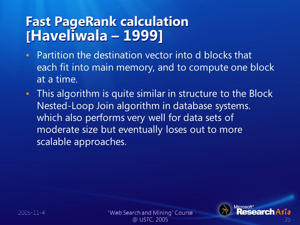 2005-11-4 Web Search and Mining Course @ USTC, 2005 35 Fast PageRank calculation [ Haveliwala – 1999] Partition the destination vector into d blocks that each fit into main memory, and to compute one block at a time.