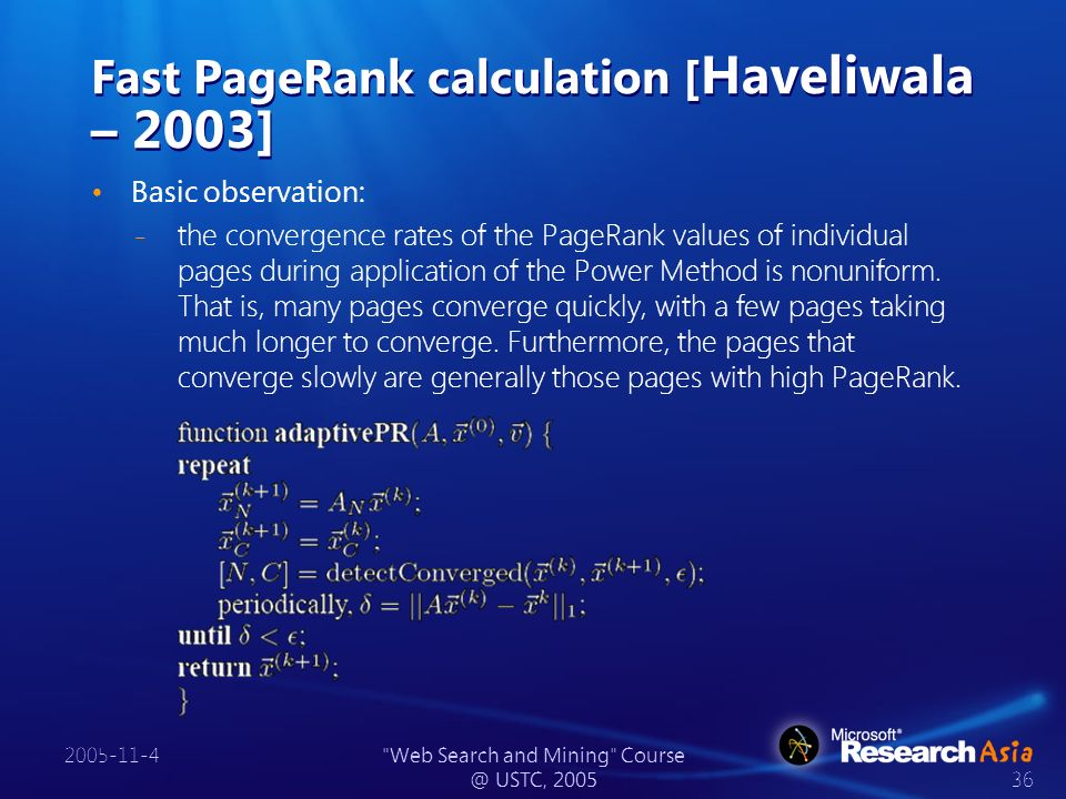 2005-11-4 Web Search and Mining Course @ USTC, 2005 36 Fast PageRank calculation [ Haveliwala – 2003] Basic observation: ̵ the convergence rates of the PageRank values of individual pages during application of the Power Method is nonuniform.