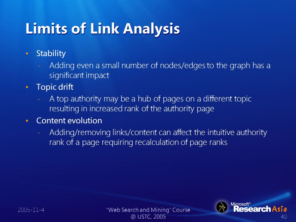 2005-11-4 Web Search and Mining Course @ USTC, 2005 40 Limits of Link Analysis Stability ̵ Adding even a small number of nodes/edges to the graph has a significant impact Topic drift ̵ A top authority may be a hub of pages on a different topic resulting in increased rank of the authority page Content evolution ̵ Adding/removing links/content can affect the intuitive authority rank of a page requiring recalculation of page ranks