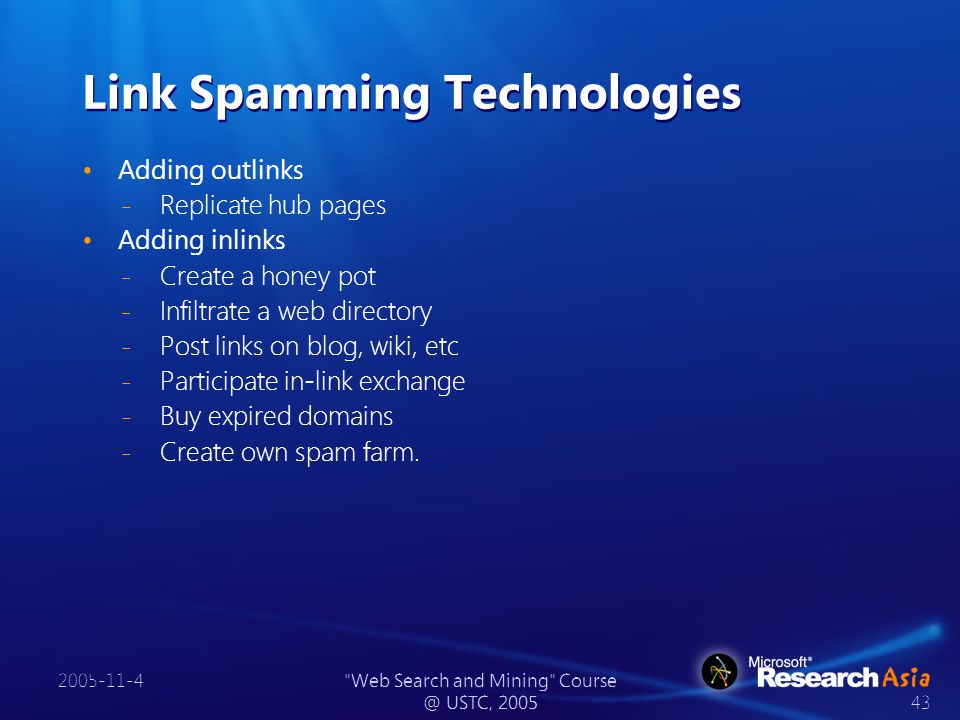 2005-11-4 Web Search and Mining Course @ USTC, 2005 43 Link Spamming Technologies Adding outlinks ̵ Replicate hub pages Adding inlinks ̵ Create a honey pot ̵ Infiltrate a web directory ̵ Post links on blog, wiki, etc ̵ Participate in-link exchange ̵ Buy expired domains ̵ Create own spam farm.