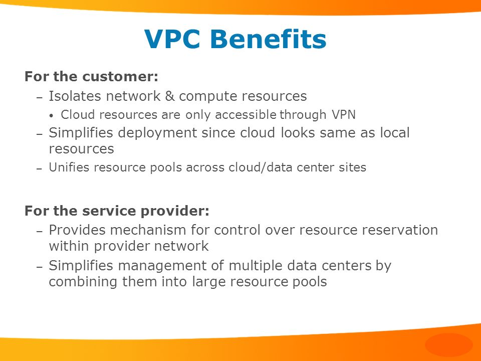 VPC Benefits For the customer: – Isolates network & compute resources Cloud resources are only accessible through VPN – Simplifies deployment since cl