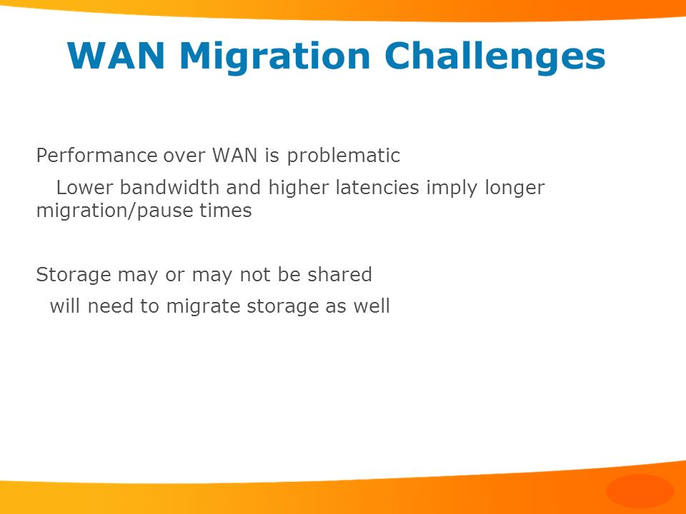 WAN Migration Challenges Performance over WAN is problematic Lower bandwidth and higher latencies imply longer migration/pause times Storage may or ma