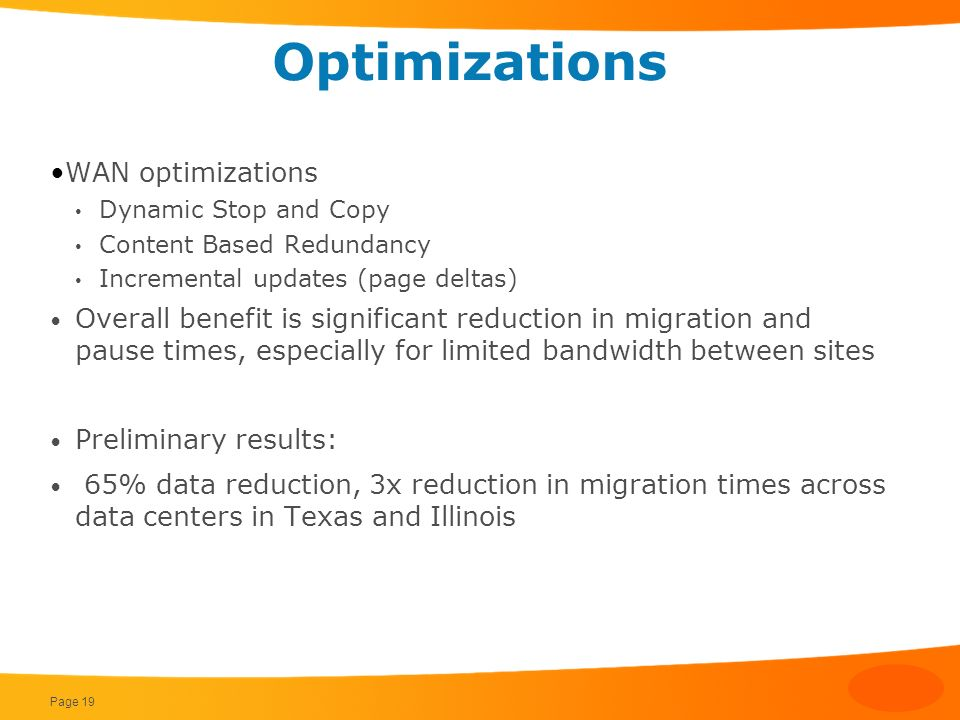 Optimizations WAN optimizations Dynamic Stop and Copy Content Based Redundancy Incremental updates (page deltas) Overall benefit is significant reduct
