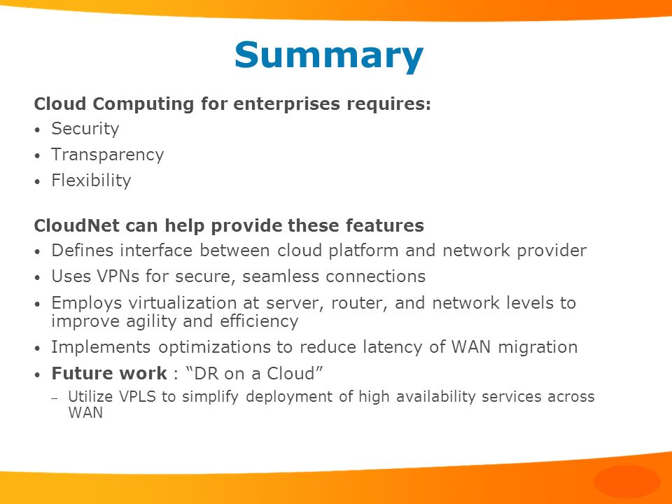 Summary Cloud Computing for enterprises requires: Security Transparency Flexibility CloudNet can help provide these features Defines interface between