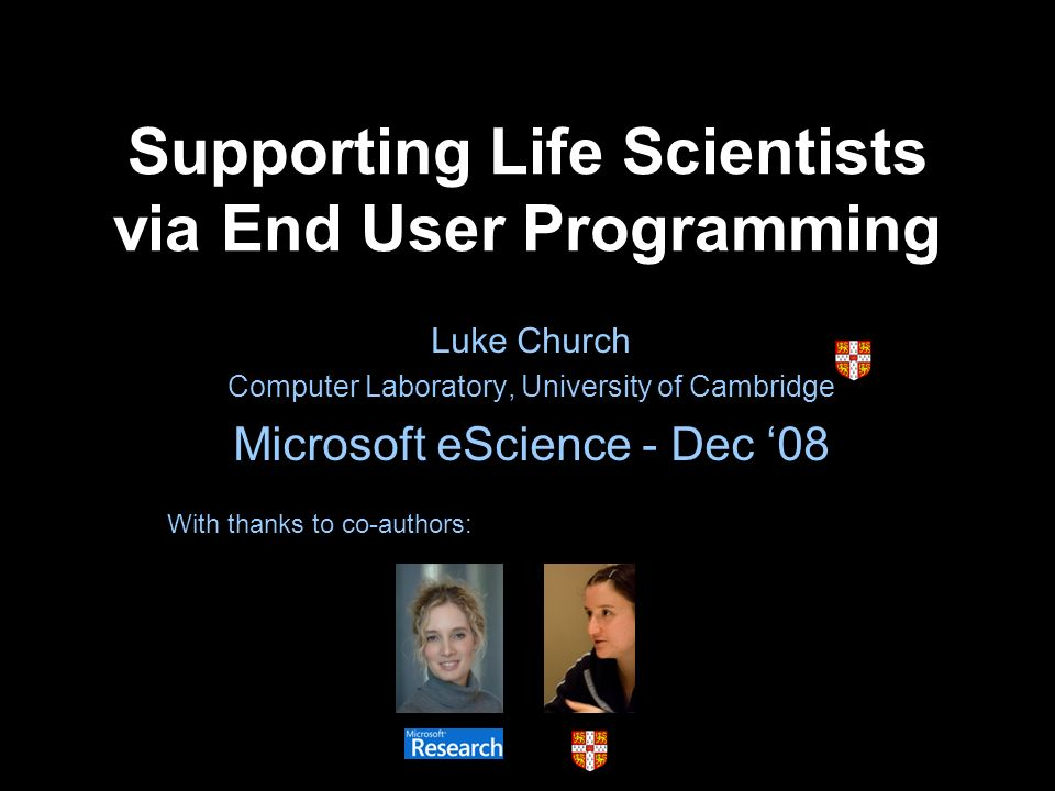 Supporting Life Scientists via End User Programming Luke Church Computer Laboratory, University of Cambridge Microsoft eScience - Dec 08 With thanks to co-authors: