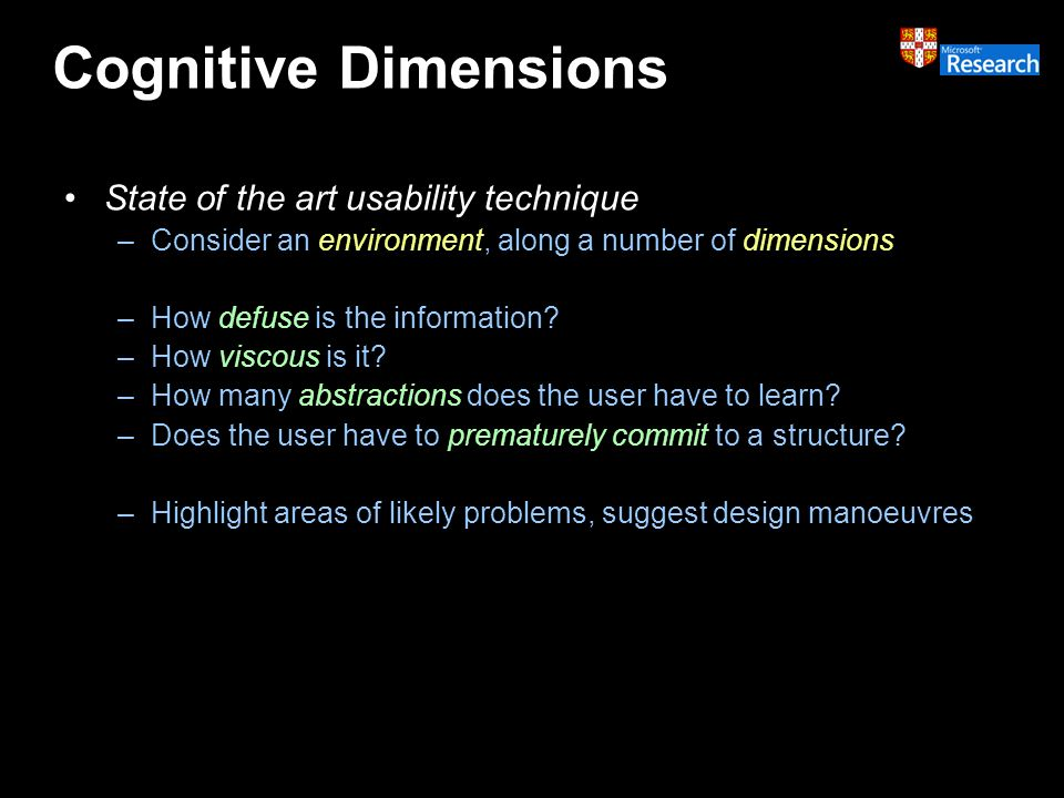Cognitive Dimensions State of the art usability technique –Consider an environment, along a number of dimensions –How defuse is the information.
