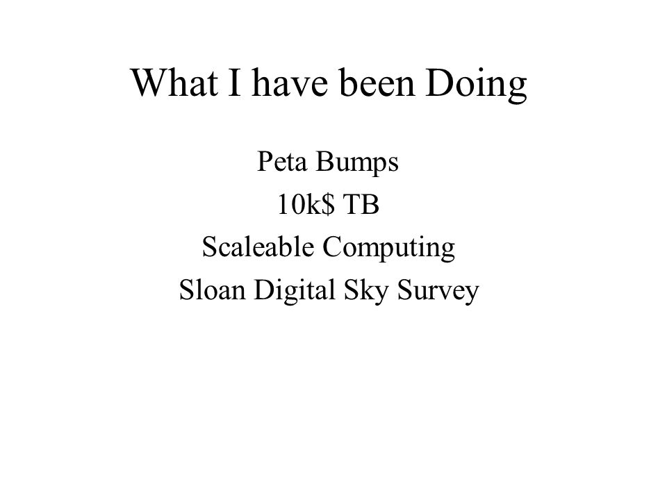 What I have been Doing Peta Bumps 10k$ TB Scaleable Computing Sloan Digital Sky Survey