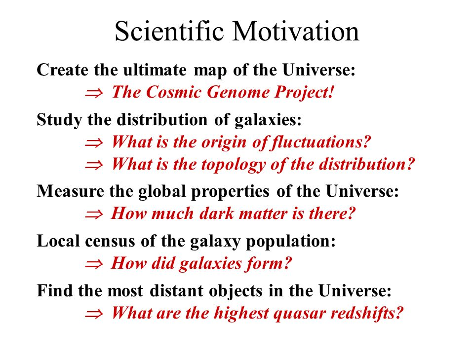 Scientific Motivation Create the ultimate map of the Universe: The Cosmic Genome Project! Study the distribution of galaxies: What is the origin of fl