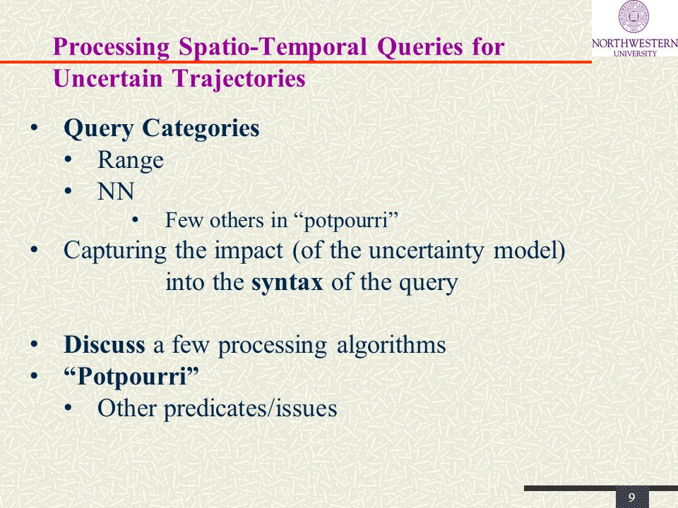 Processing Spatio-Temporal Queries for Uncertain Trajectories 9 Query Categories Range NN Few others in potpourri Capturing the impact (of the uncertainty model) into the syntax of the query Discuss a few processing algorithms Potpourri Other predicates/issues