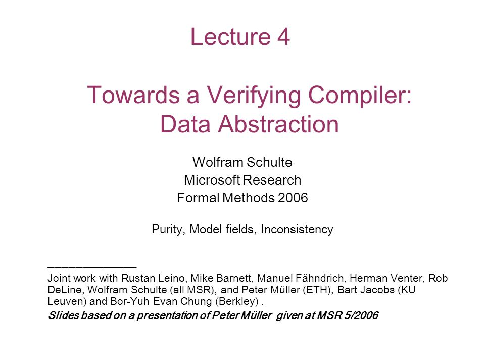 Lecture 4 Towards a Verifying Compiler: Data Abstraction Wolfram Schulte Microsoft Research Formal Methods 2006 Purity, Model fields, Inconsistency _____________ Joint work with Rustan Leino, Mike Barnett, Manuel Fähndrich, Herman Venter, Rob DeLine, Wolfram Schulte (all MSR), and Peter Müller (ETH), Bart Jacobs (KU Leuven) and Bor-Yuh Evan Chung (Berkley).