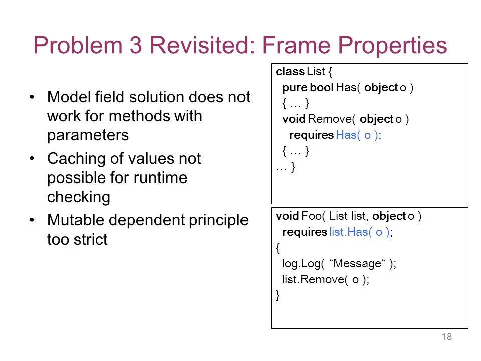 18 Problem 3 Revisited: Frame Properties Model field solution does not work for methods with parameters Caching of values not possible for runtime checking Mutable dependent principle too strict class List { pure bool Has( object o ) { … } void Remove( object o ) requires Has( o ); { … } … } void Foo( List list, object o ) requires list.Has( o ); { log.Log( Message ); list.Remove( o ); }