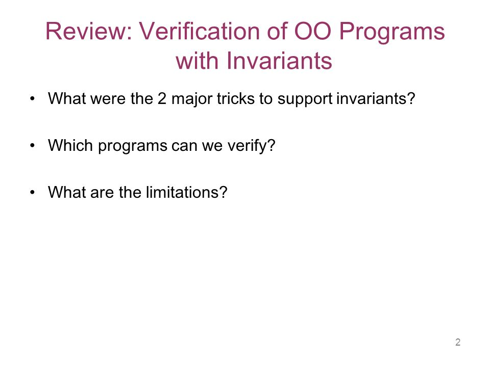 2 Review: Verification of OO Programs with Invariants What were the 2 major tricks to support invariants.