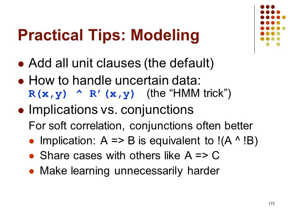 115 Practical Tips: Modeling Add all unit clauses (the default) How to handle uncertain data: R(x,y) ^ R(x,y) (the HMM trick) Implications vs. conjunc