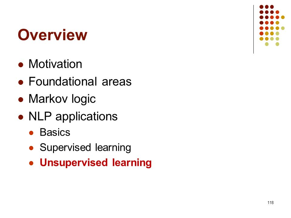 118 Overview Motivation Foundational areas Markov logic NLP applications Basics Supervised learning Unsupervised learning