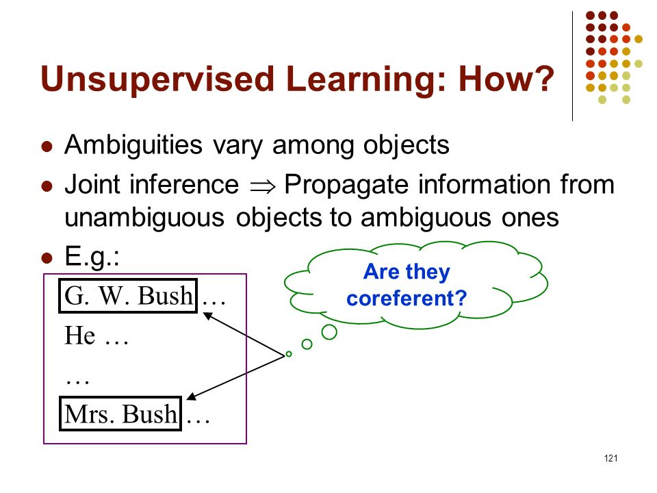 121 Ambiguities vary among objects Joint inference Propagate information from unambiguous objects to ambiguous ones E.g.: G. W. Bush … He … … Mrs. Bus