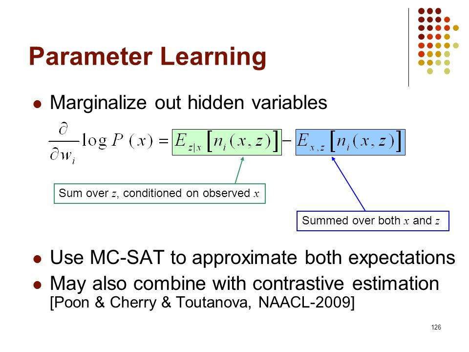126 Marginalize out hidden variables Use MC-SAT to approximate both expectations May also combine with contrastive estimation [Poon & Cherry & Toutano