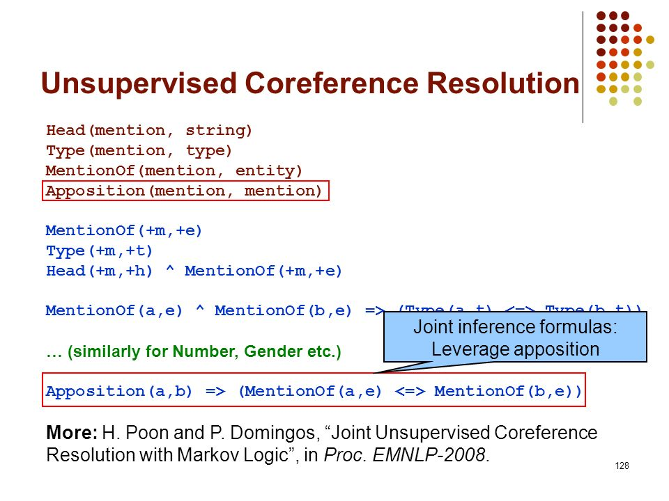 128 Unsupervised Coreference Resolution Head(mention, string) Type(mention, type) MentionOf(mention, entity) Apposition(mention, mention) MentionOf(+m