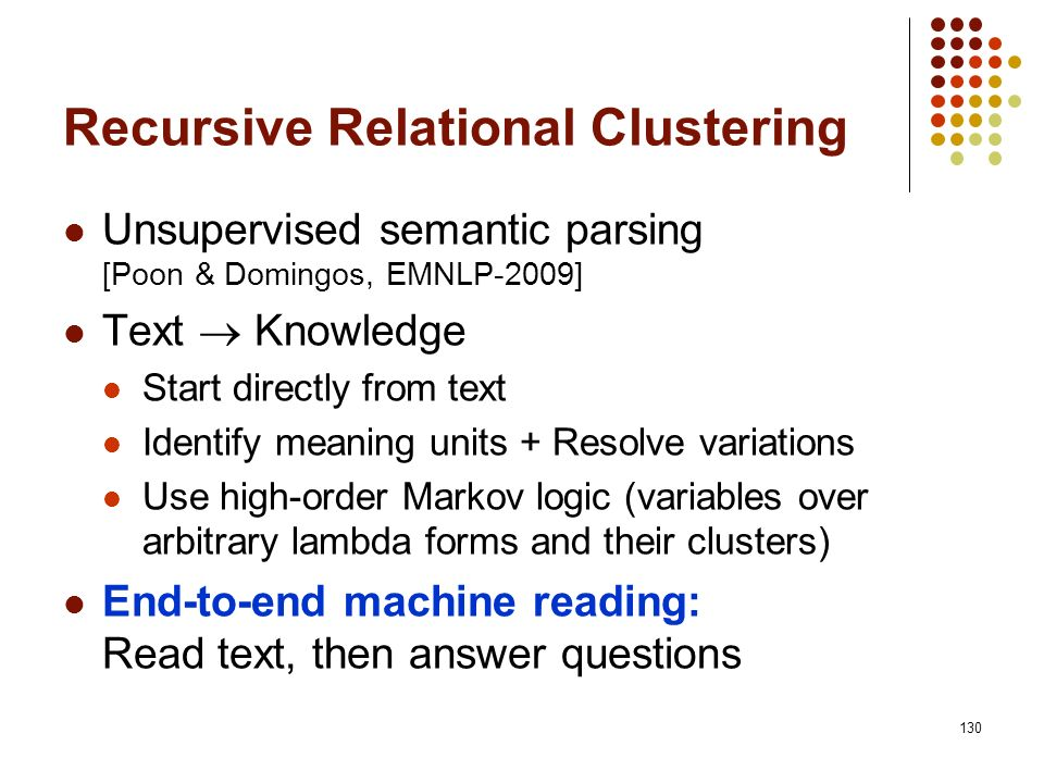 130 Recursive Relational Clustering Unsupervised semantic parsing [Poon & Domingos, EMNLP-2009] Text Knowledge Start directly from text Identify meani