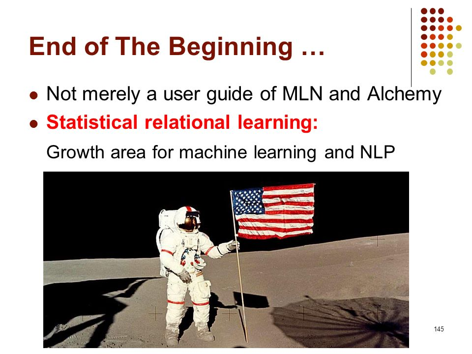145 End of The Beginning … Not merely a user guide of MLN and Alchemy Statistical relational learning: Growth area for machine learning and NLP