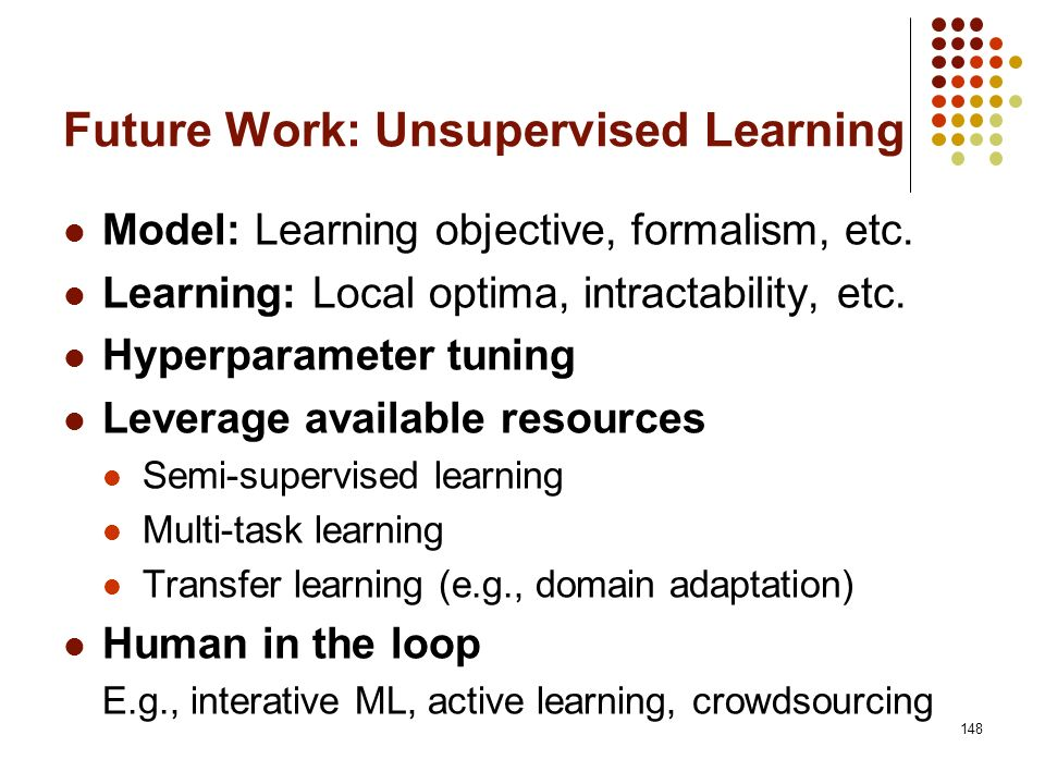 148 Future Work: Unsupervised Learning Model: Learning objective, formalism, etc. Learning: Local optima, intractability, etc. Hyperparameter tuning L
