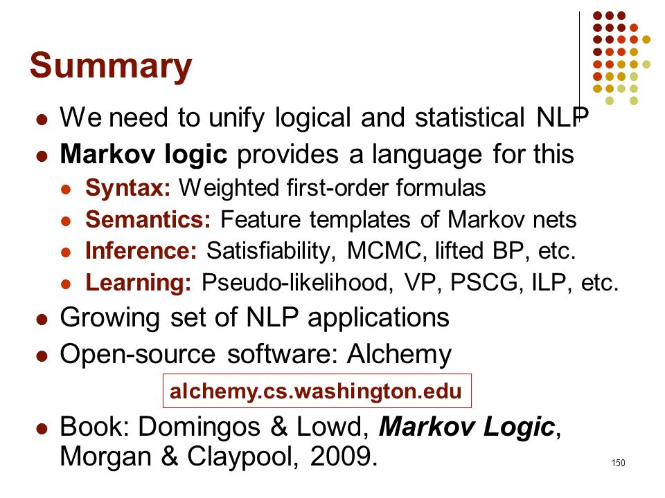 150 Summary We need to unify logical and statistical NLP Markov logic provides a language for this Syntax: Weighted first-order formulas Semantics: Fe