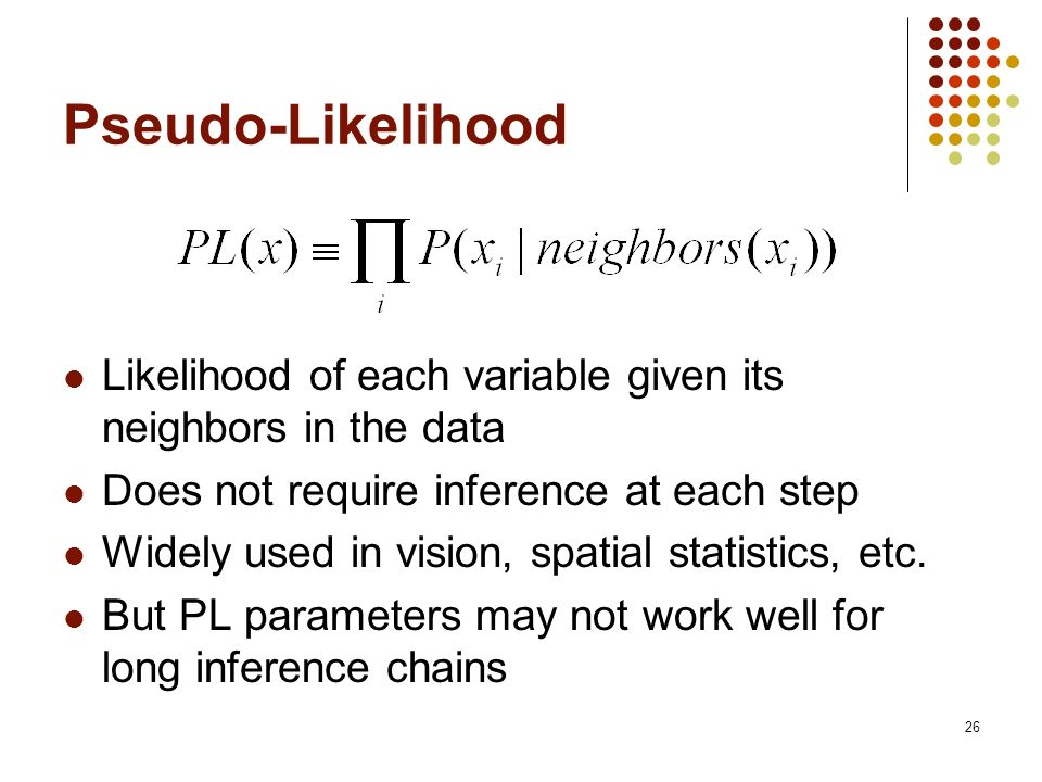 26 Pseudo-Likelihood Likelihood of each variable given its neighbors in the data Does not require inference at each step Widely used in vision, spatia