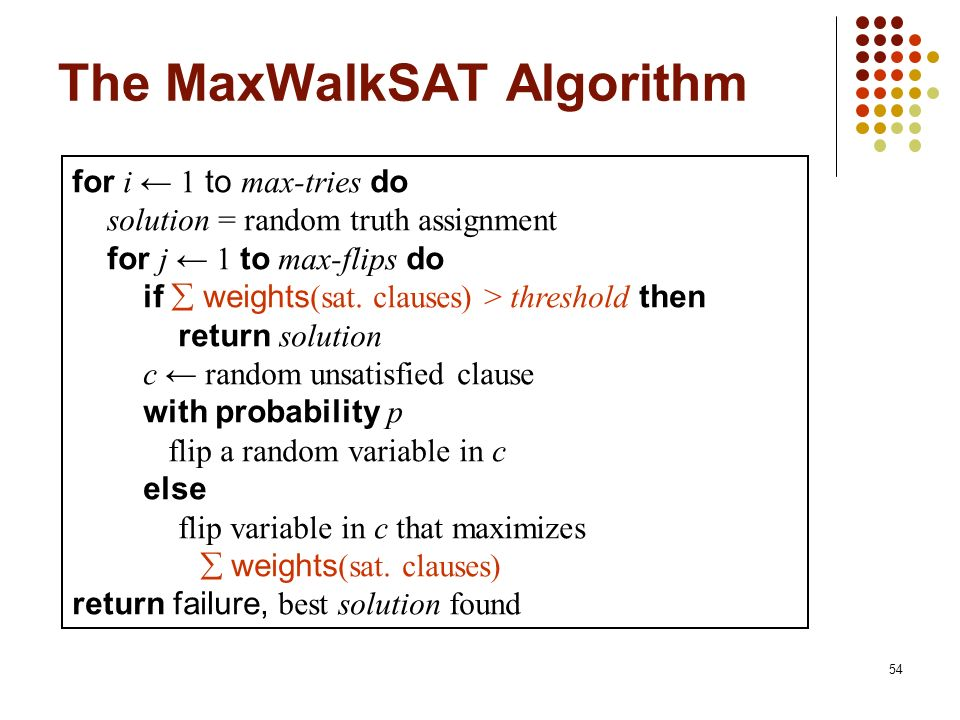 54 The MaxWalkSAT Algorithm for i 1 to max-tries do solution = random truth assignment for j 1 to max-flips do if weights (sat. clauses) > threshold t