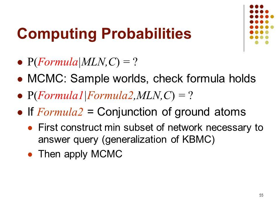 55 Computing Probabilities P(Formula|MLN,C) = ? MCMC: Sample worlds, check formula holds P(Formula1|Formula2,MLN,C) = ? If Formula2 = Conjunction of g