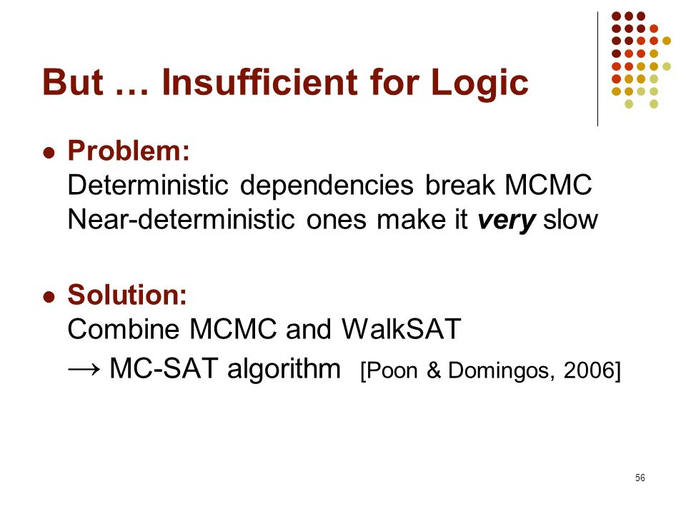 56 But … Insufficient for Logic Problem: Deterministic dependencies break MCMC Near-deterministic ones make it very slow Solution: Combine MCMC and Wa